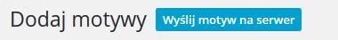 Panel WordPress - Wygląd - Motywy - Dodaj motywy - Kliknij przycisk Wyślij motyw na serwer